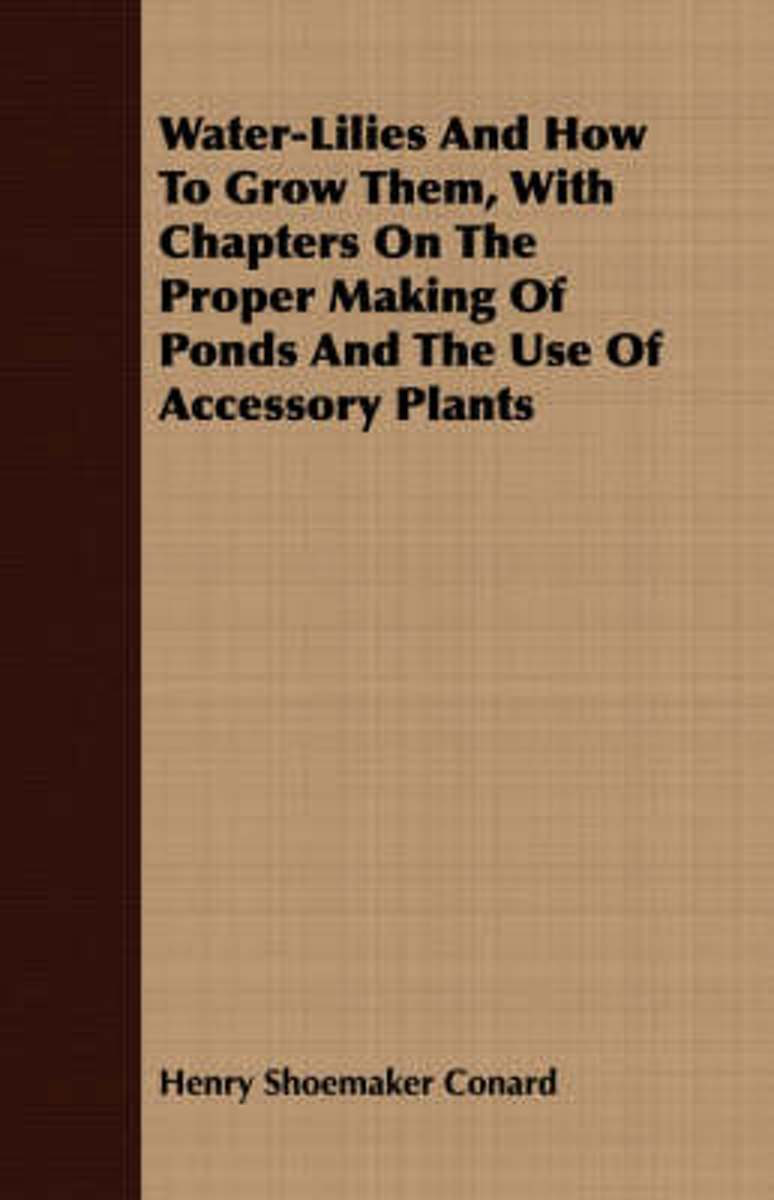 Water-Lilies And How To Grow Them, With Chapters On The Proper Making Of Ponds And The Use Of Accessory Plants