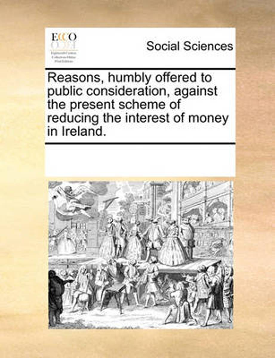 Reasons, Humbly Offered to Public Consideration, Against the Present Scheme of Reducing the Interest of Money in Ireland.