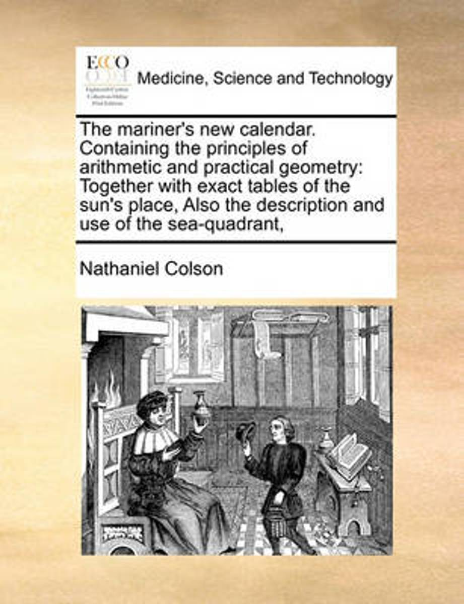 The Mariner's New Calendar. Containing the Principles of Arithmetic and Practical Geometry; ... Together with Exact Tables of the Sun's Place, ... Also the Description and Use of the Sea-Quad