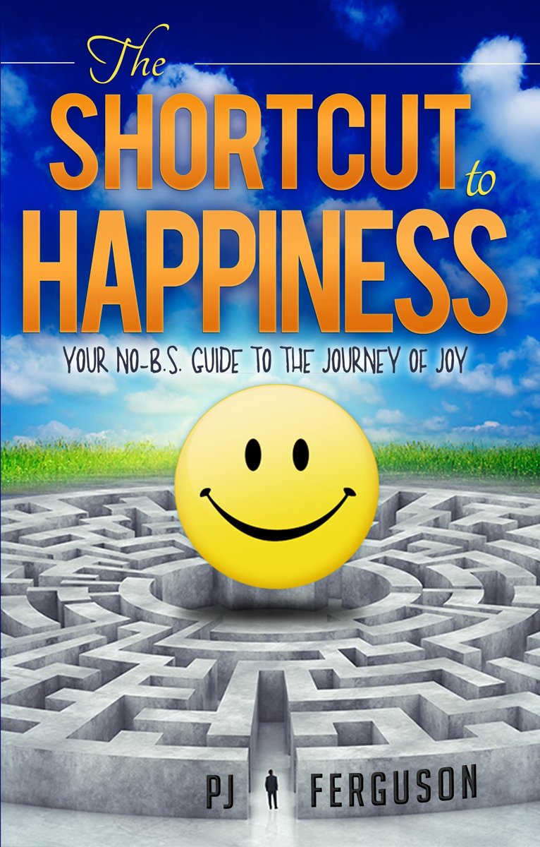 The Shortcut To Happiness: Your No-B.S. Guide to the Journey of Joy