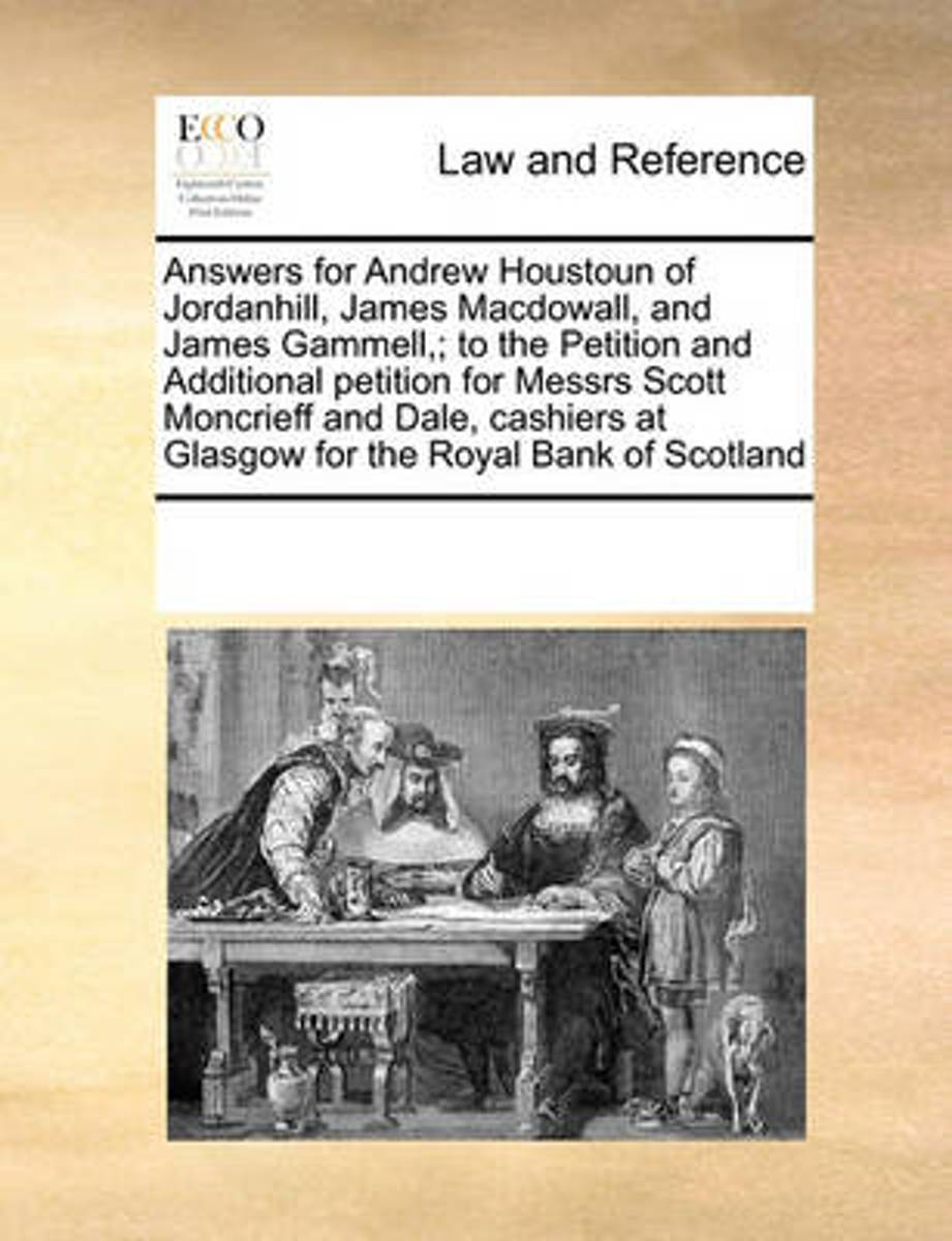 Answers for Andrew Houstoun of Jordanhill, James Macdowall, and James Gammell; To the Petition and Additional Petition for Messrs Scott Moncrieff and Dale, Cashiers at Glasgow for the Royal B
