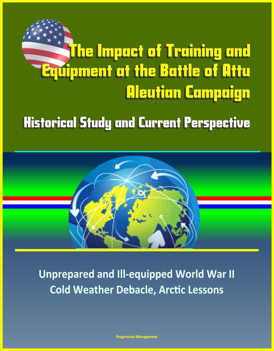 The Impact of Training and Equipment at the Battle of Attu, Aleutian Campaign: Historical Study and Current Perspective - Unprepared and Ill-equipped World War II Cold Weather Debacle, Arctic