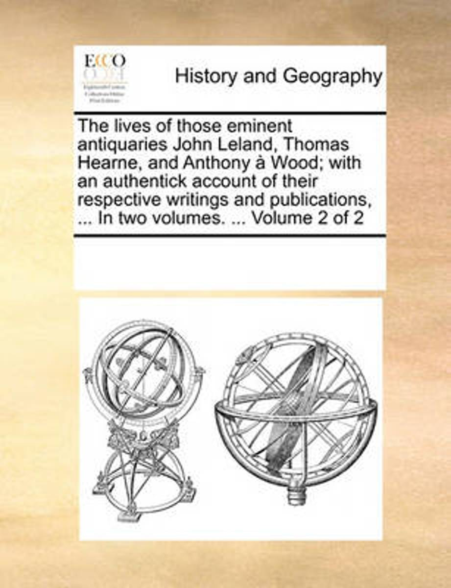 The Lives of Those Eminent Antiquaries John Leland, Thomas Hearne, and Anthony Wood; With an Authentick Account of Their Respective Writings and Publications, ... in Two Volumes. ... Volume 2