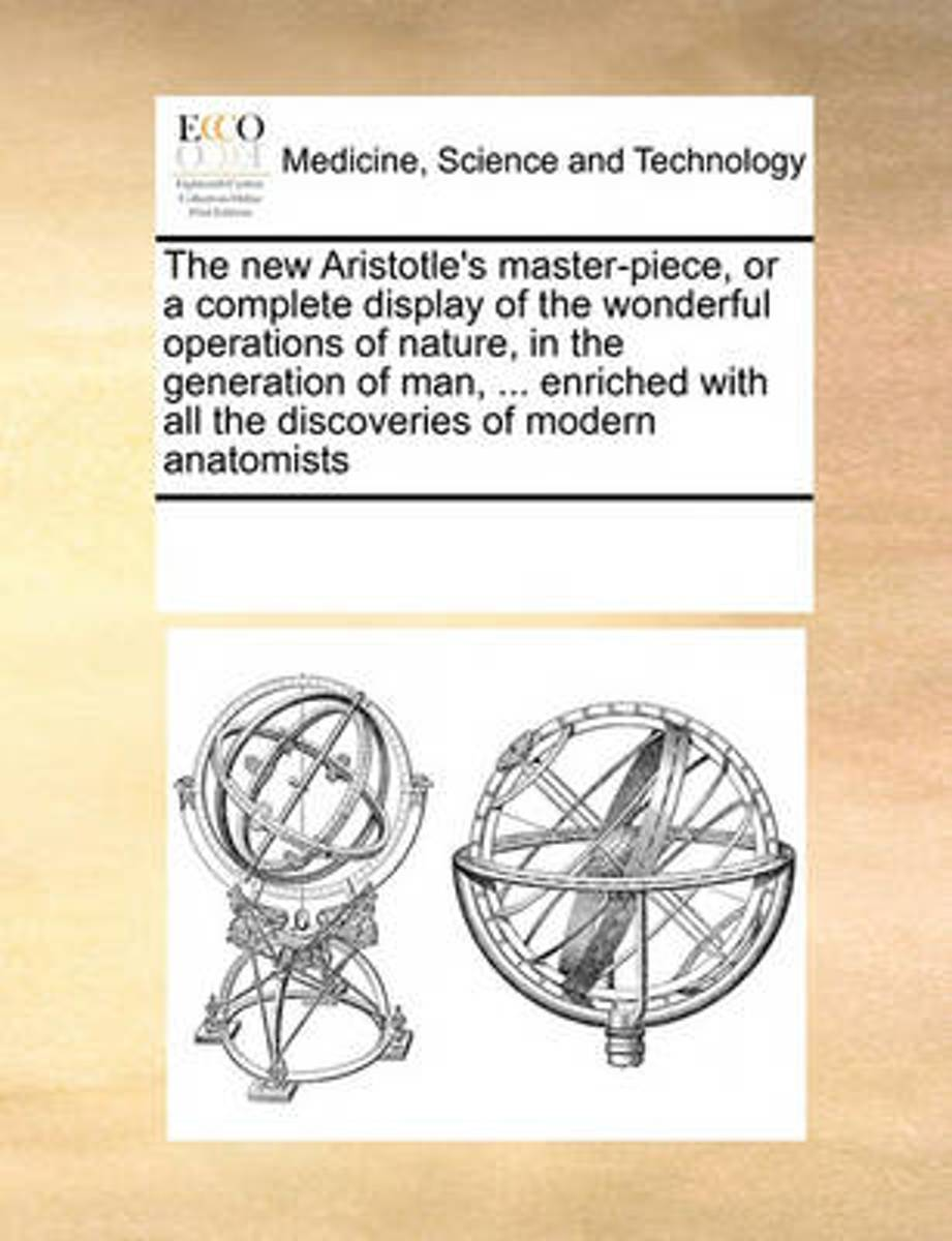 The New Aristotle's Master-Piece, or a Complete Display of the Wonderful Operations of Nature, in the Generation of Man, ... Enriched with All the Discoveries of Modern Anatomists