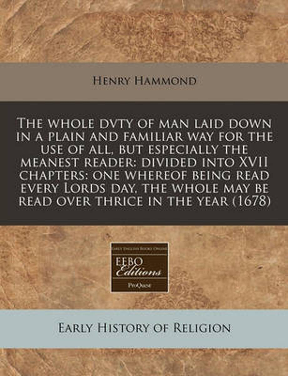 The Whole Dvty of Man Laid Down in a Plain and Familiar Way for the Use of All, But Especially the Meanest Reader