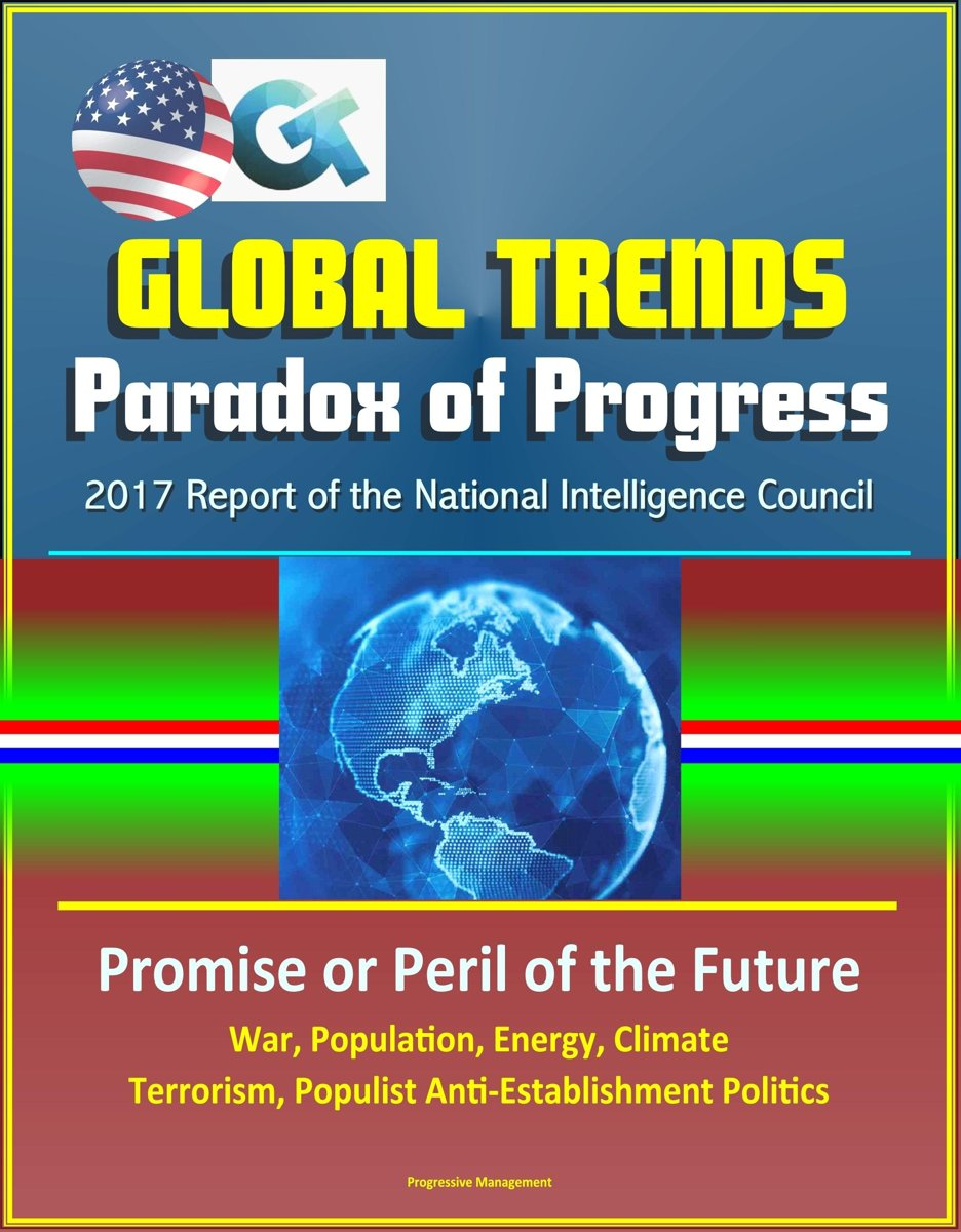 Global Trends Paradox of Progress: 2017 Report of the National Intelligence Council, Promise or Peril of the Future, War, Population, Energy, Climate, Terrorism, Populist Anti-Establishment P