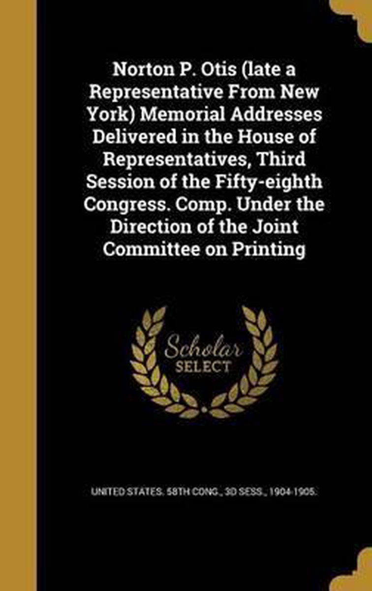 Norton P. Otis (Late a Representative from New York) Memorial Addresses Delivered in the House of Representatives, Third Session of the Fifty-Eighth Congress. Comp. Under the Direction of the