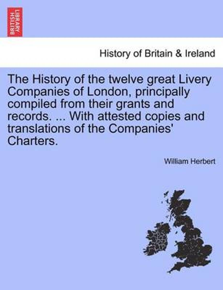 The History of the Twelve Great Livery Companies of London, Principally Compiled from Their Grants and Records. ... with Attested Copies and Translations of the Companies' Charters. Vol. I.