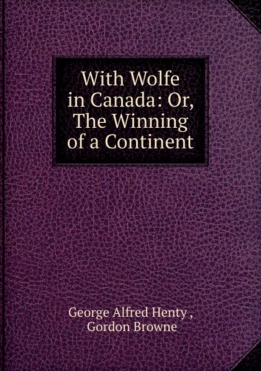 with Wolfe in Canada: Or, the Winning of a Continent