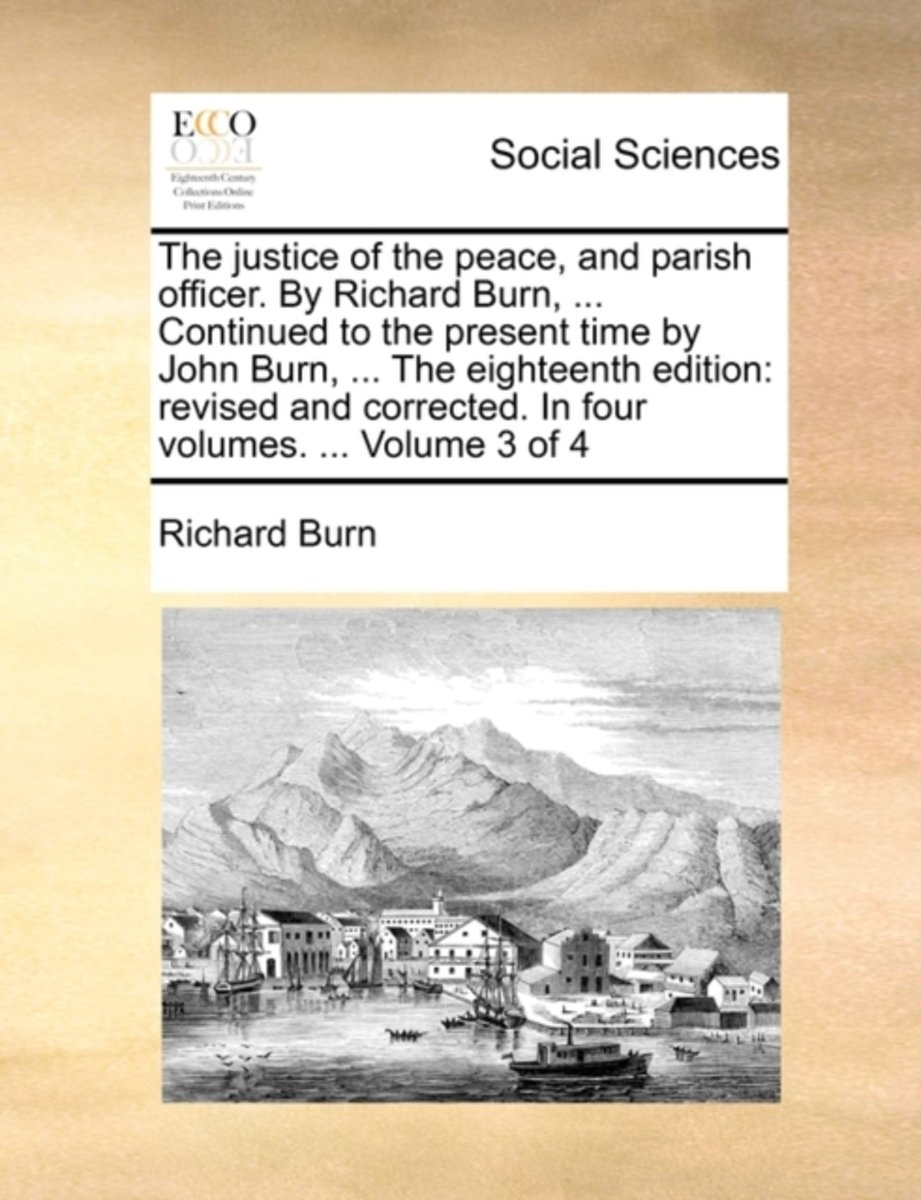 The Justice of the Peace, and Parish Officer. by Richard Burn, ... Continued to the Present Time by John Burn, ... the Eighteenth Edition