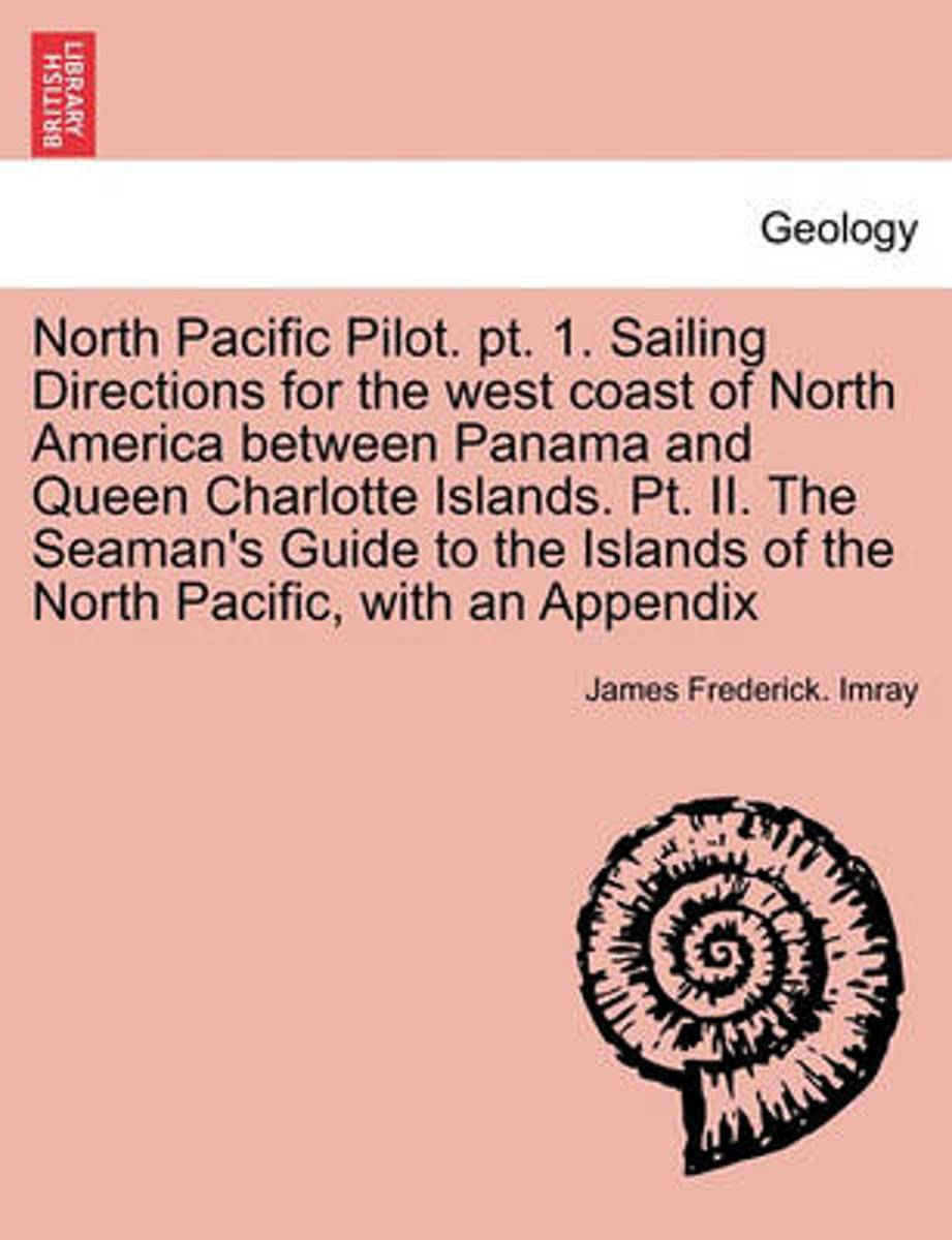 North Pacific Pilot. PT. 1. Sailing Directions for the West Coast of North America Between Panama and Queen Charlotte Islands. PT. II. the Seaman's Guide to the Islands of the North Pacific,