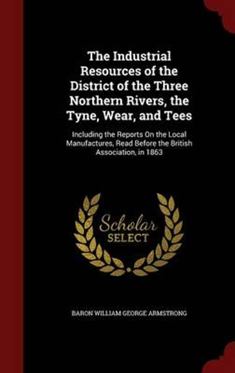 The Industrial Resources of the District of the Three Northern Rivers, the Tyne, Wear, and Tees