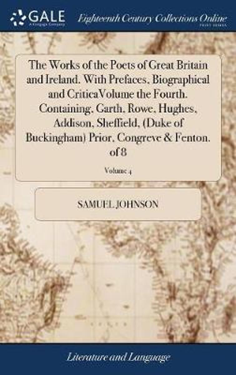 The Works of the Poets of Great Britain and Ireland. with Prefaces, Biographical and Criticavolume the Fourth. Containing, Garth, Rowe, Hughes, Addison, Sheffield, (Duke of Buckingham) Prior,