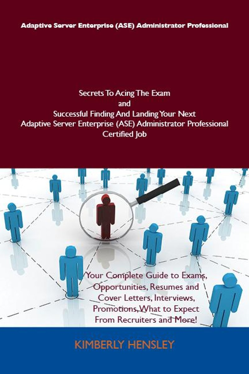 Adaptive Server Enterprise (ASE) Administrator Professional Secrets To Acing The Exam and Successful Finding And Landing Your Next Adaptive Server Enterprise (ASE) Administrator Professional