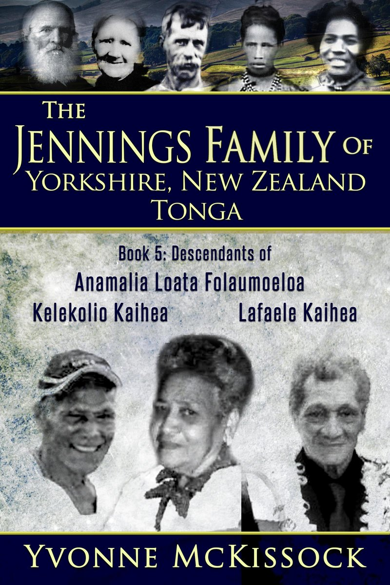 The Jennings Family of Yorkshire, New Zealand, Tonga Book 5: Descendants of Ana Malia Loata Folaumoeloa Kelekolio Kaihea Lafaele Kaihea