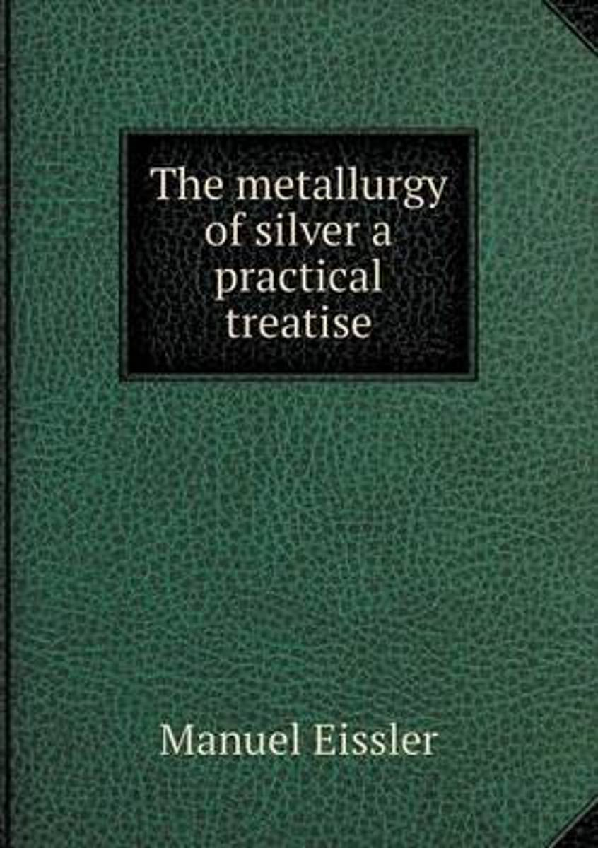 The Metallurgy of Silver a Practical Treatise