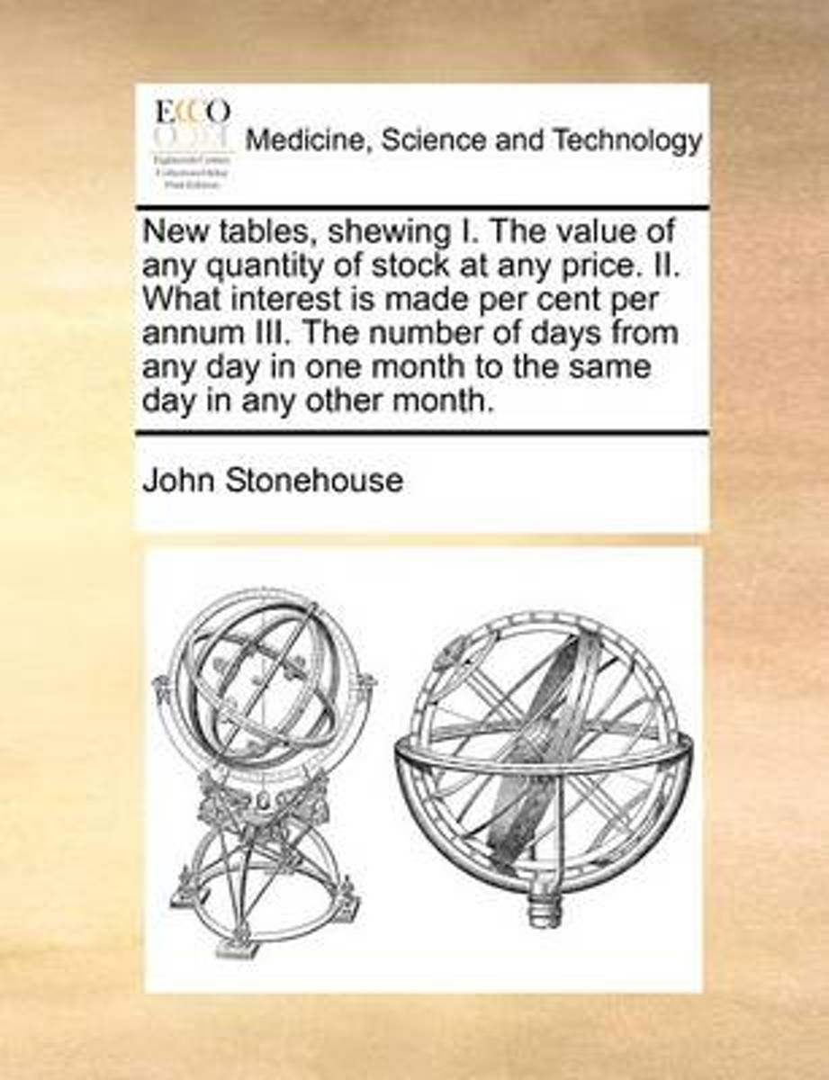 New Tables, Shewing I. the Value of Any Quantity of Stock at Any Price. II. What Interest Is Made Per Cent Per Annum III. the Number of Days from Any Day in One Month to the Same Day in Any O