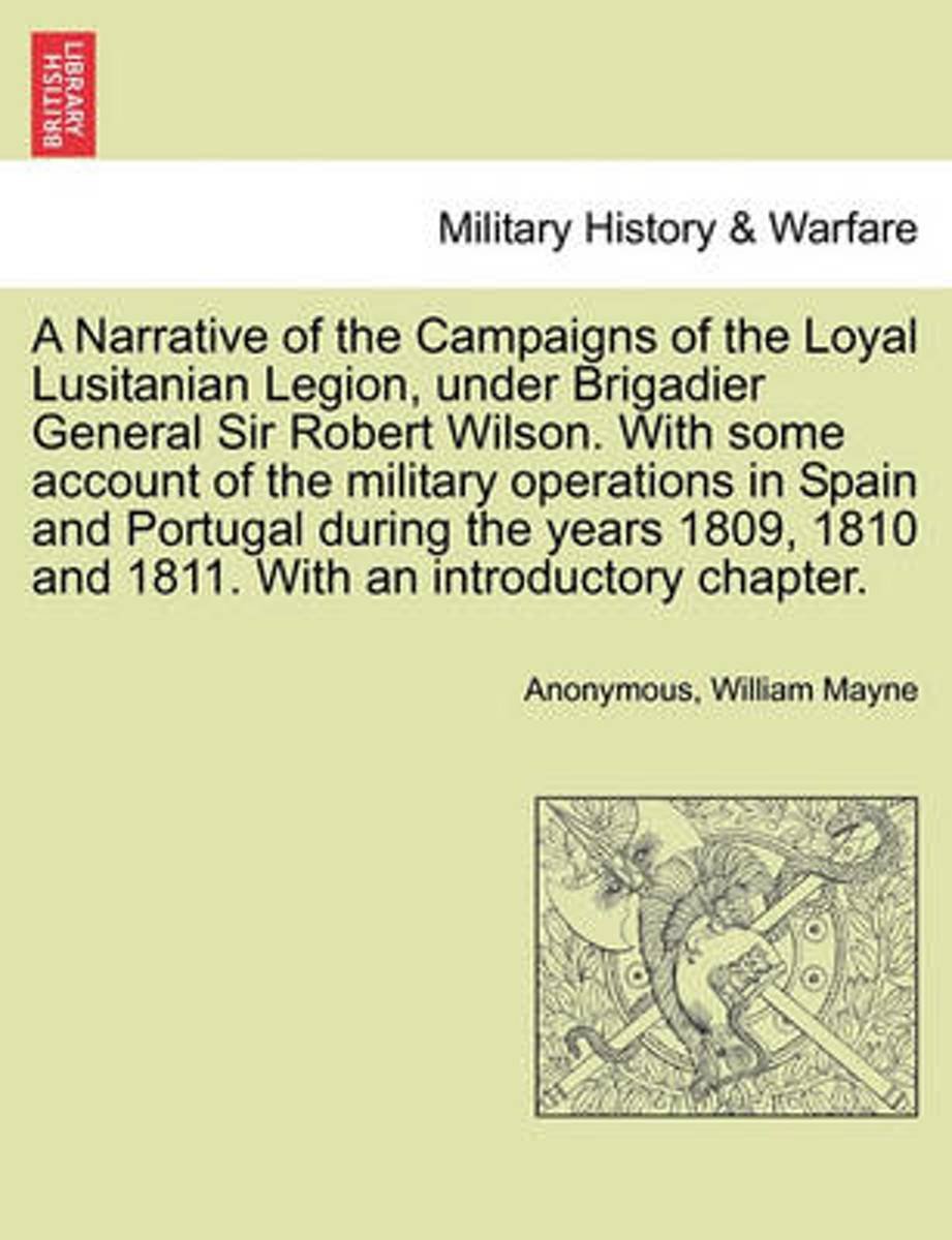 A Narrative of the Campaigns of the Loyal Lusitanian Legion, Under Brigadier General Sir Robert Wilson. with Some Account of the Military Operations in Spain and Portugal During the Years 180