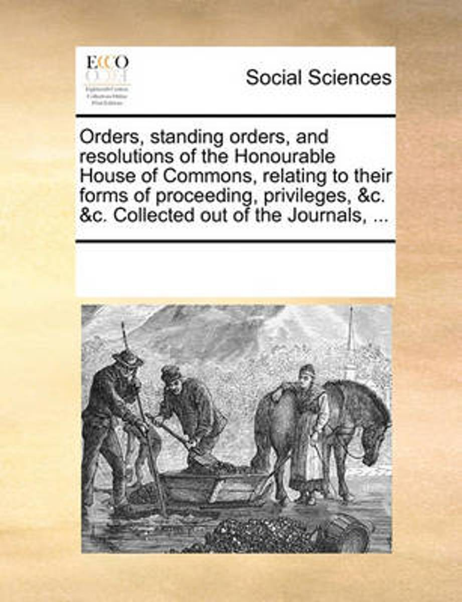 Orders, Standing Orders, and Resolutions of the Honourable House of Commons, Relating to Their Forms of Proceeding, Privileges, &C. &C. Collected Out of the Journals, ...