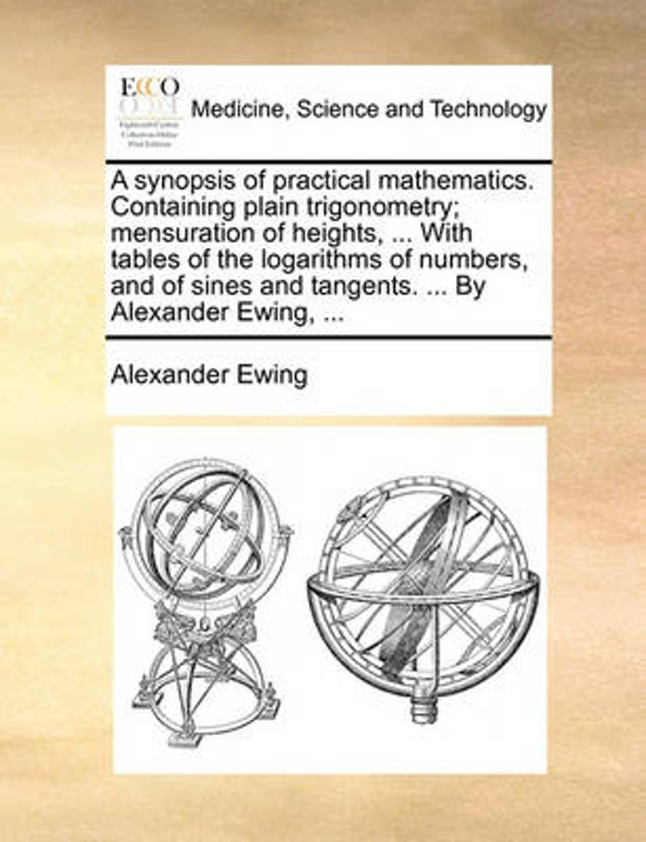 A Synopsis of Practical Mathematics. Containing Plain Trigonometry; Mensuration of Heights, ... with Tables of the Logarithms of Numbers, and of Sines and Tangents. ... by Alexander Ewing, ..