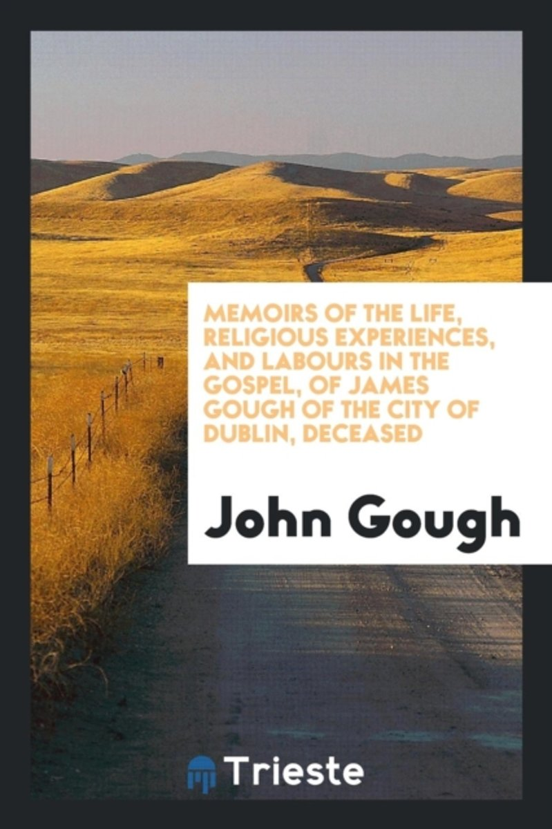 Memoirs of the Life, Religious Experiences, and Labours in the Gospel, of James Gough of the City of Dublin, Deceased