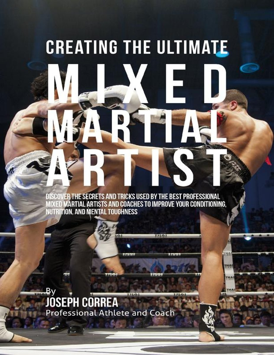 Creating the Ultimate Mixed Martial Artist: Discover the Secrets and Tricks Used By the Best Professional Mixed Martial Artists and Coaches to Improve Your Conditioning, Nutrition, and Mental