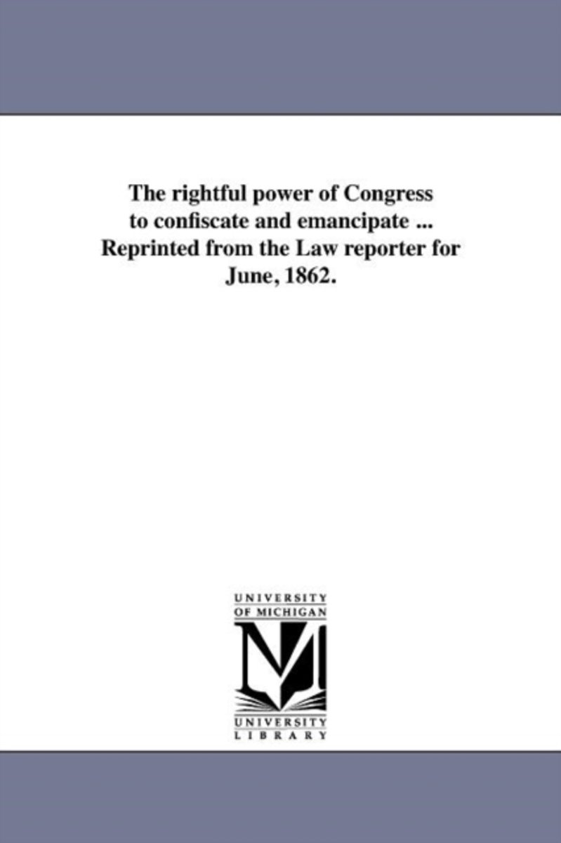 The Rightful Power of Congress to Confiscate and Emancipate ... Reprinted from the Law Reporter for June, 1862.