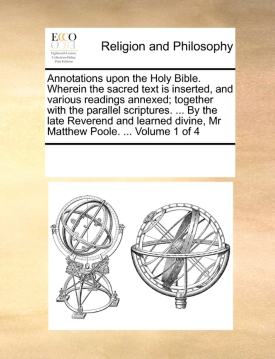 Annotations Upon the Holy Bible. Wherein the Sacred Text Is Inserted, and Various Readings Annexed; Together with the Parallel Scriptures. ... by the Late Reverend and Learned Divine, MR Matt