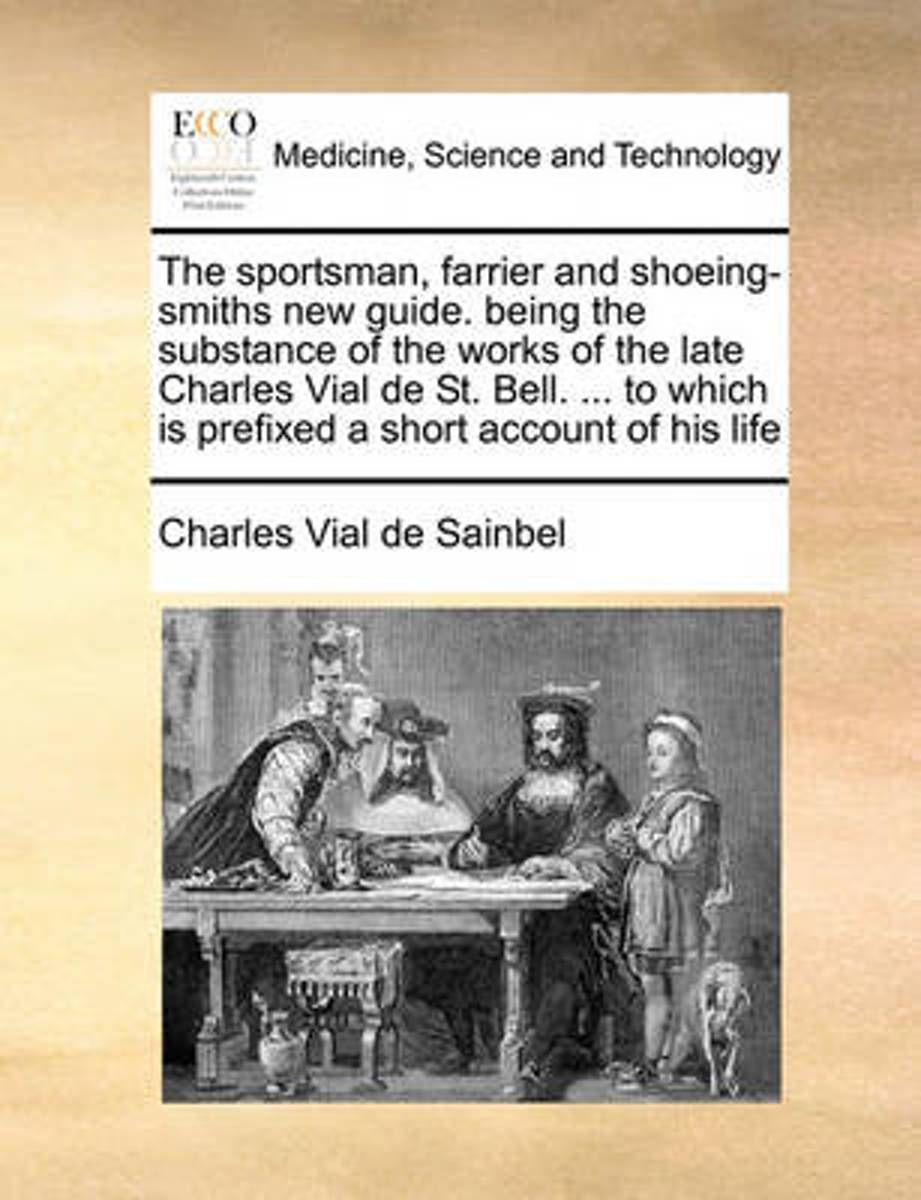 The Sportsman, Farrier and Shoeing-Smiths New Guide. Being the Substance of the Works of the Late Charles Vial de St. Bell. ... to Which Is Prefixed a Short Account of His Life