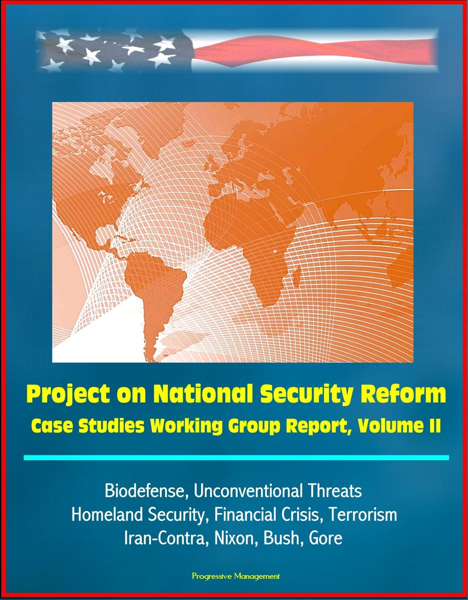 Project on National Security Reform: Case Studies Working Group Report, Volume II - Biodefense, Unconventional Threats, Homeland Security, Financial Crisis, Terrorism, Iran-Contra, Nixon, Bus