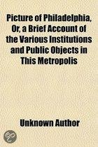 Picture Of Philadelphia, Or, A Brief Account Of The Various Institutions And Public Objects In This Metropolis; Being A Complete Guide For