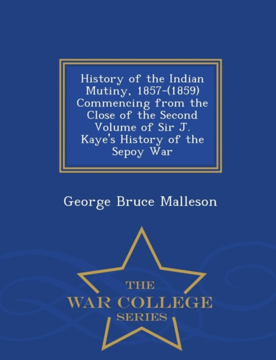 History of the Indian Mutiny, 1857-(1859) Commencing from the Close of the Second Volume of Sir J. Kaye's History of the Sepoy War - War College Series