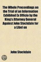 The Whole Proceedings On The Trial Of An Information Exhibited Ex Officio By The King's Attorney General Against John Stockdale For A Libel On