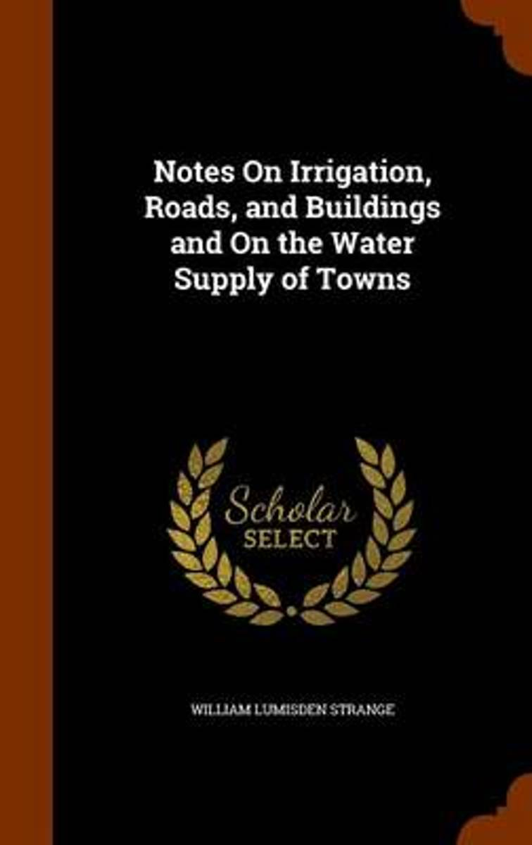 Notes on Irrigation, Roads, and Buildings and on the Water Supply of Towns