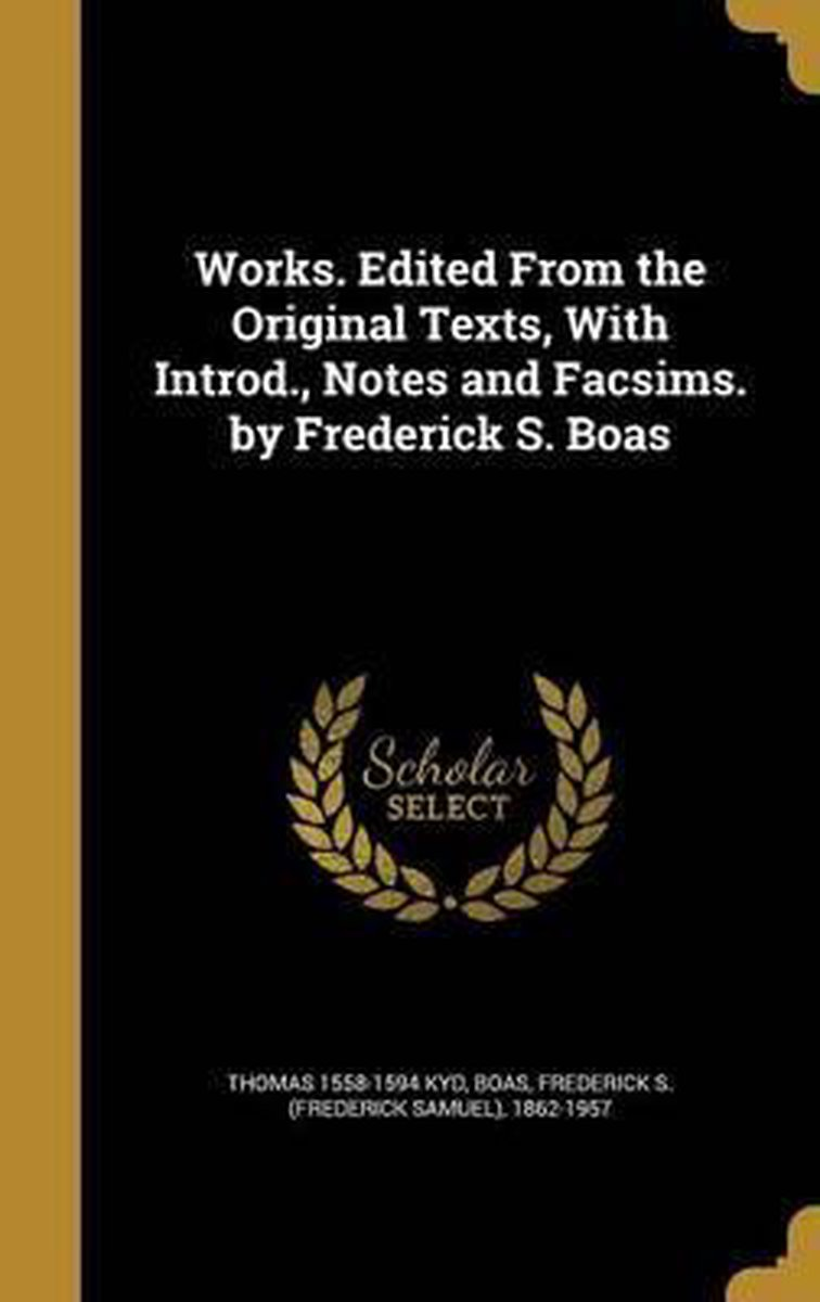 Works. Edited from the Original Texts, with Introd., Notes and Facsims. by Frederick S. Boas