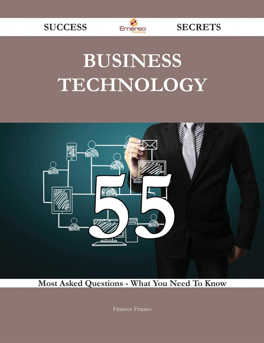 Business Technology 55 Success Secrets - 55 Most Asked Questions On Business Technology - What You Need To Know