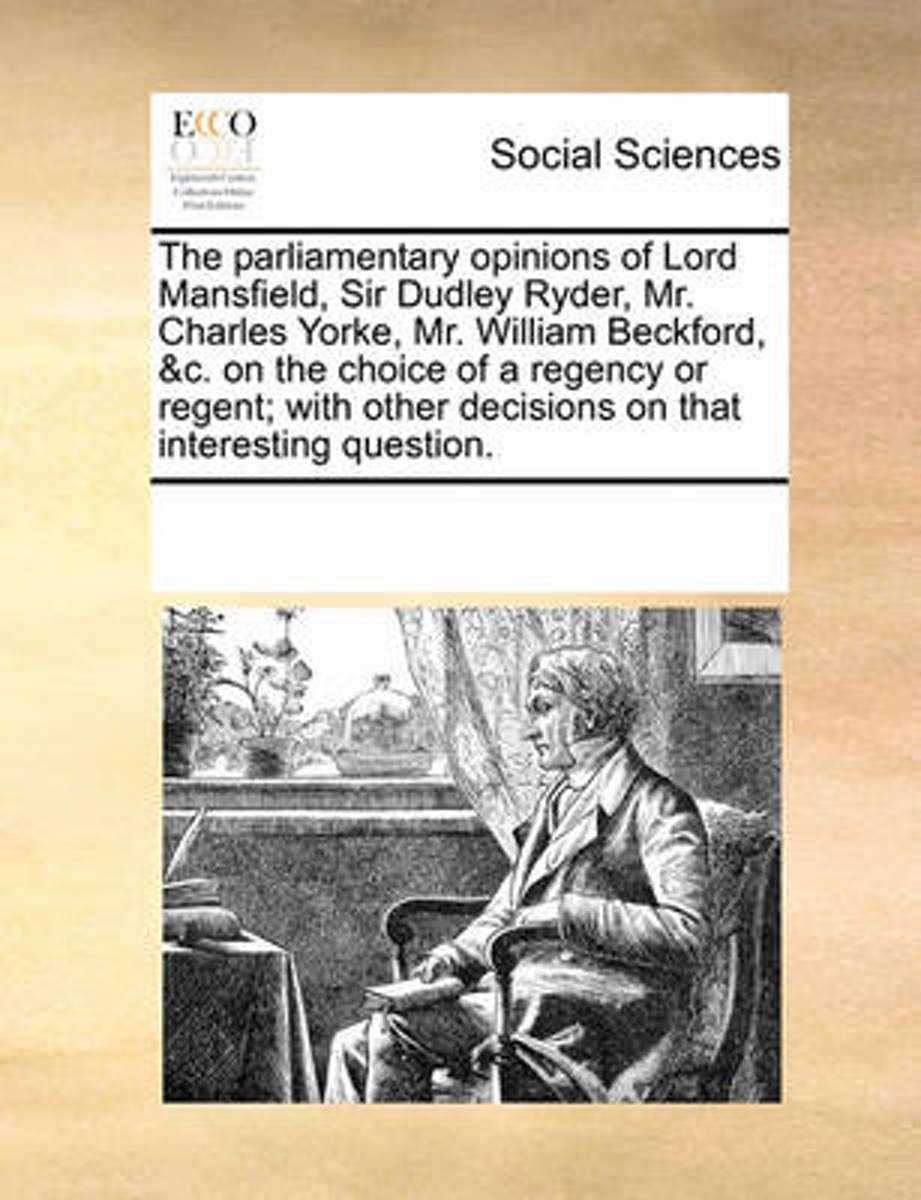 The Parliamentary Opinions of Lord Mansfield, Sir Dudley Ryder, Mr. Charles Yorke, Mr. William Beckford, &c. on the Choice of a Regency or Regent; With Other Decisions on That Interesting Que