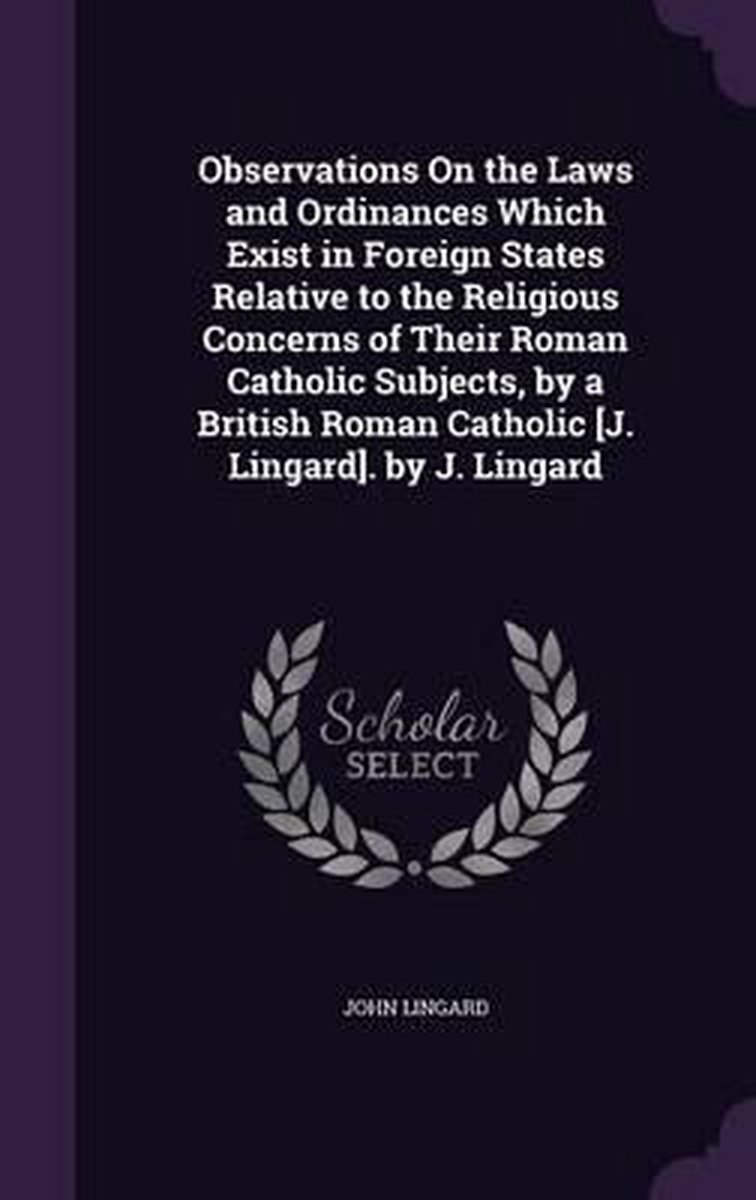 Observations on the Laws and Ordinances Which Exist in Foreign States Relative to the Religious Concerns of Their Roman Catholic Subjects, by a British Roman Catholic [J. Lingard]. by J. Ling