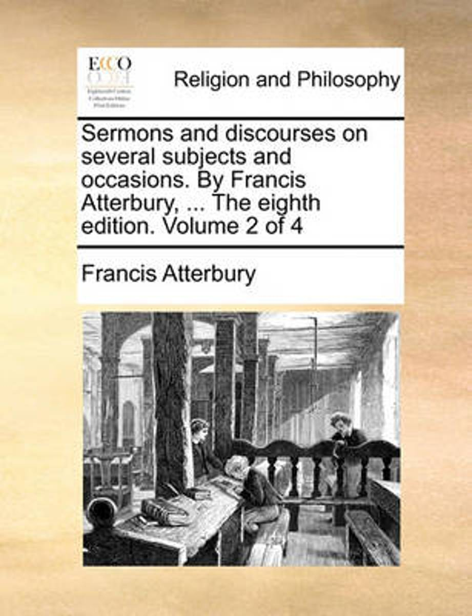 Sermons and Discourses on Several Subjects and Occasions. by Francis Atterbury, ... the Eighth Edition. Volume 2 of 4