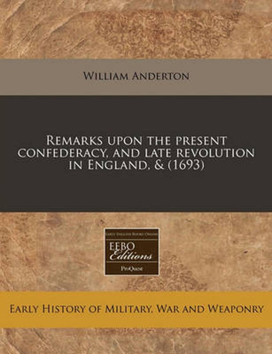 Remarks Upon the Present Confederacy, and Late Revolution in England, & (1693)