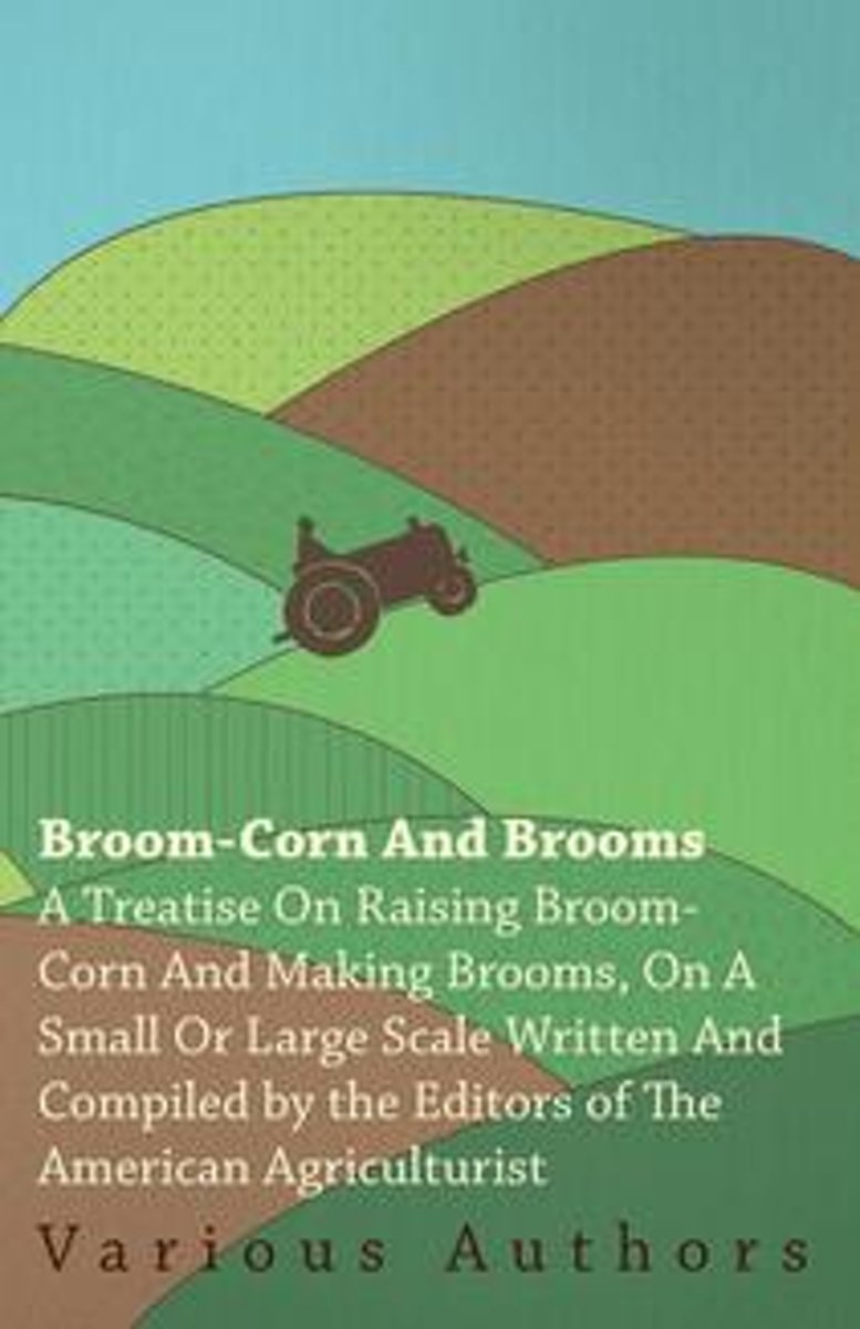 Broom-Corn And Brooms : A Treatise On Raising Broom-Corn And Making Brooms, On A Small Or Large Scale / Written And Comp. By The Editors Of The American Agriculturist ..