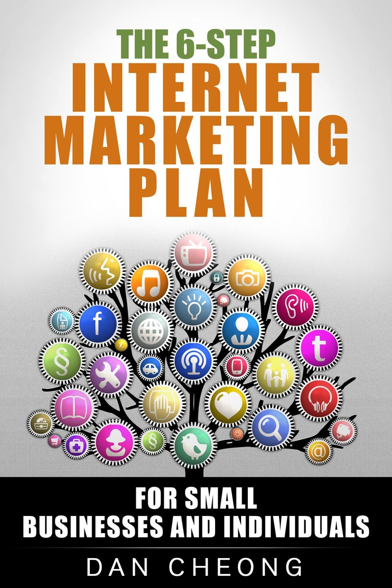 The 6-Step Internet Marketing Plan: For Small Businesses and Newbies.