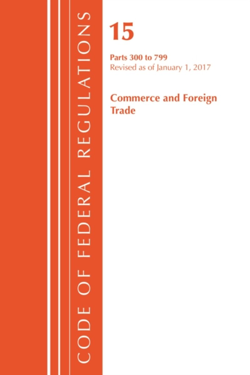 Code of Federal Regulations, Title 15 Commerce and Foreign Trade 300-799, Revised as of January 1, 2017