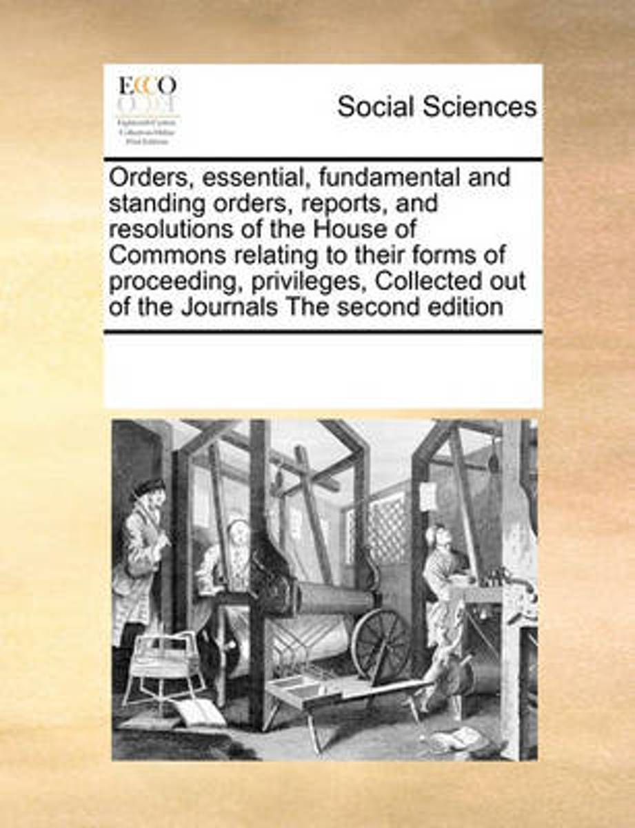 Orders, Essential, Fundamental and Standing Orders, Reports, and Resolutions of the House of Commons Relating to Their Forms of Proceeding, Privileges, Collected Out of the Journals the Secon