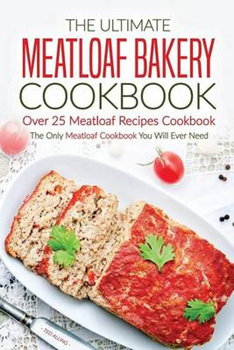The Ultimate Meatloaf Bakery Cookbook - Over 25 Meatloaf Recipes Cookbook