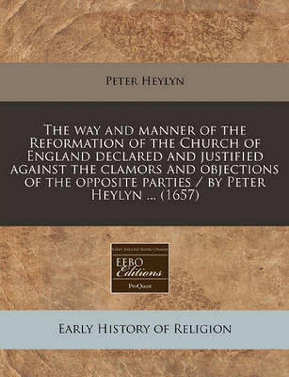 The Way and Manner of the Reformation of the Church of England Declared and Justified Against the Clamors and Objections of the Opposite Parties / By Peter Heylyn ... (1657)