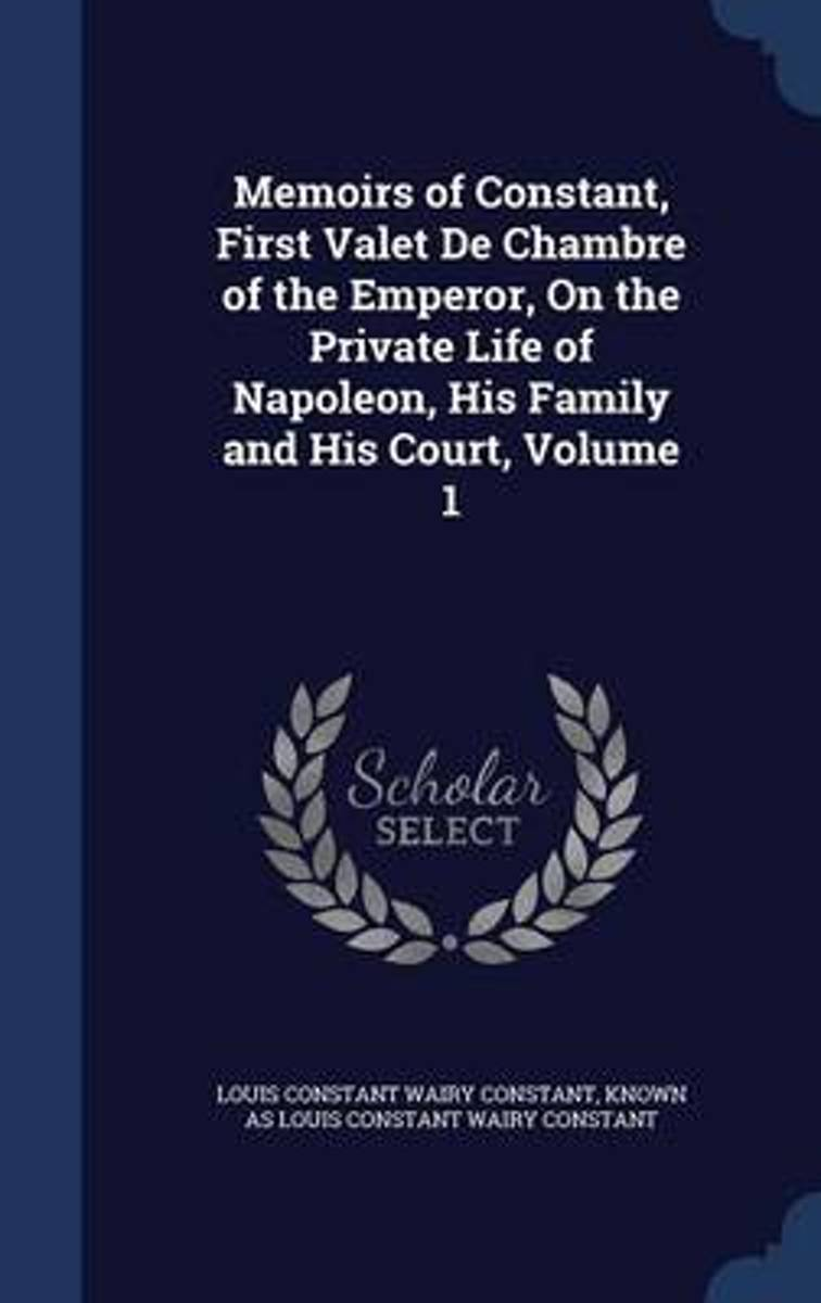 Memoirs of Constant, First Valet de Chambre of the Emperor, on the Private Life of Napoleon, His Family and His Court, Volume 1