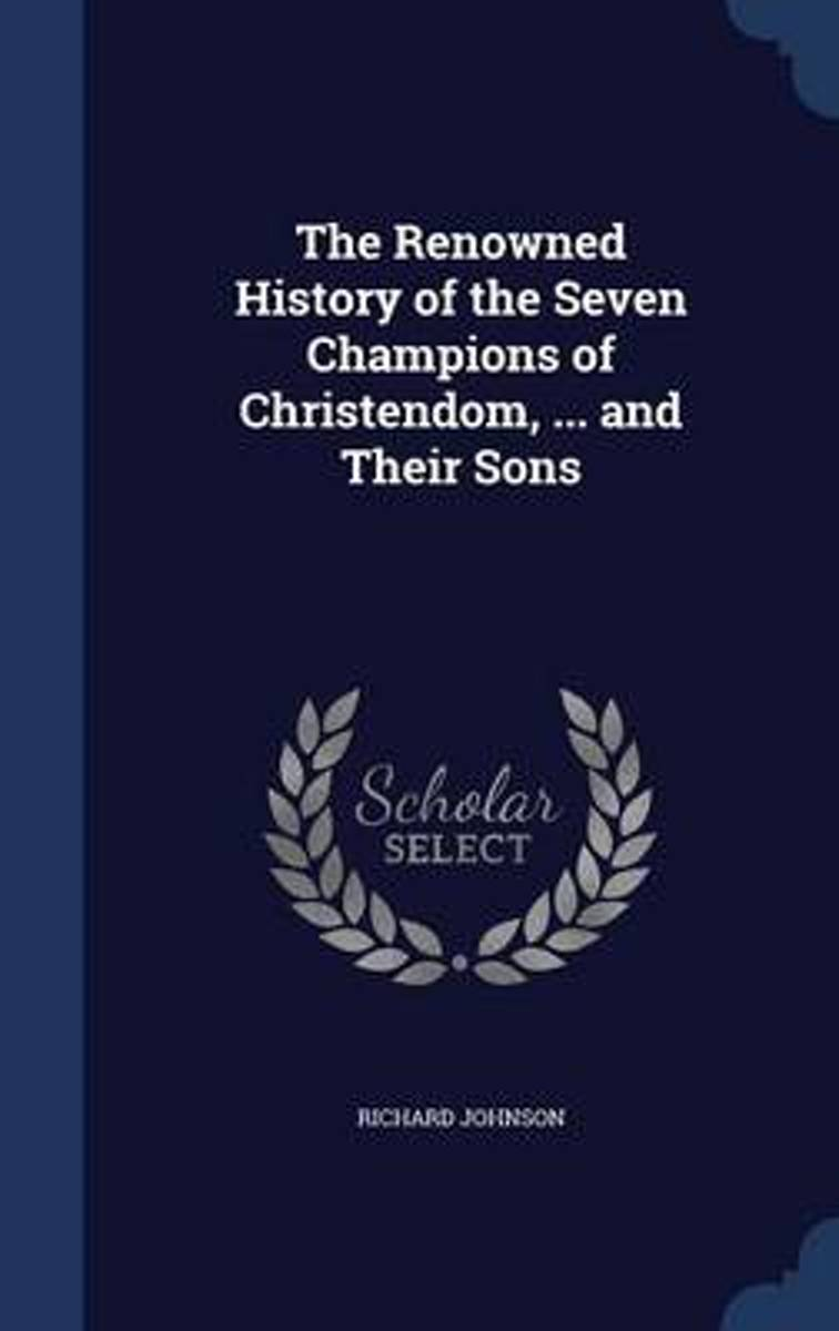 The Renowned History of the Seven Champions of Christendom, ... and Their Sons