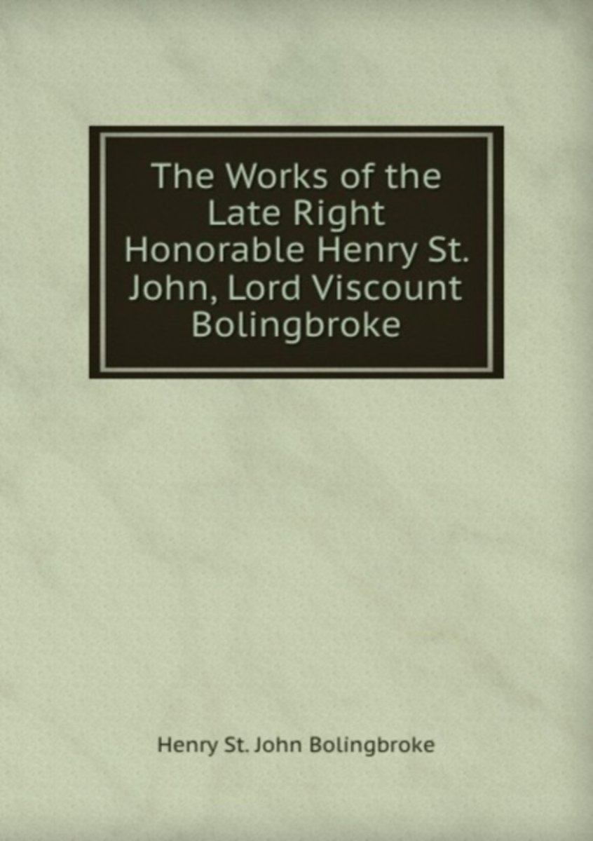 The Works of the Late Right Honorable Henry St. John, Lord Viscount Bolingbroke