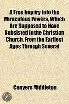 a Free Inquiry Into the Miraculous Powers, Which Are Supposed to Have Subsisted in the Christian Church, from the Earliest Ages Through Several